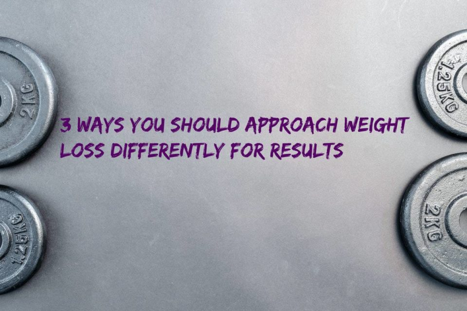 3 Ways You Should Approach Weight Loss Differently for Results