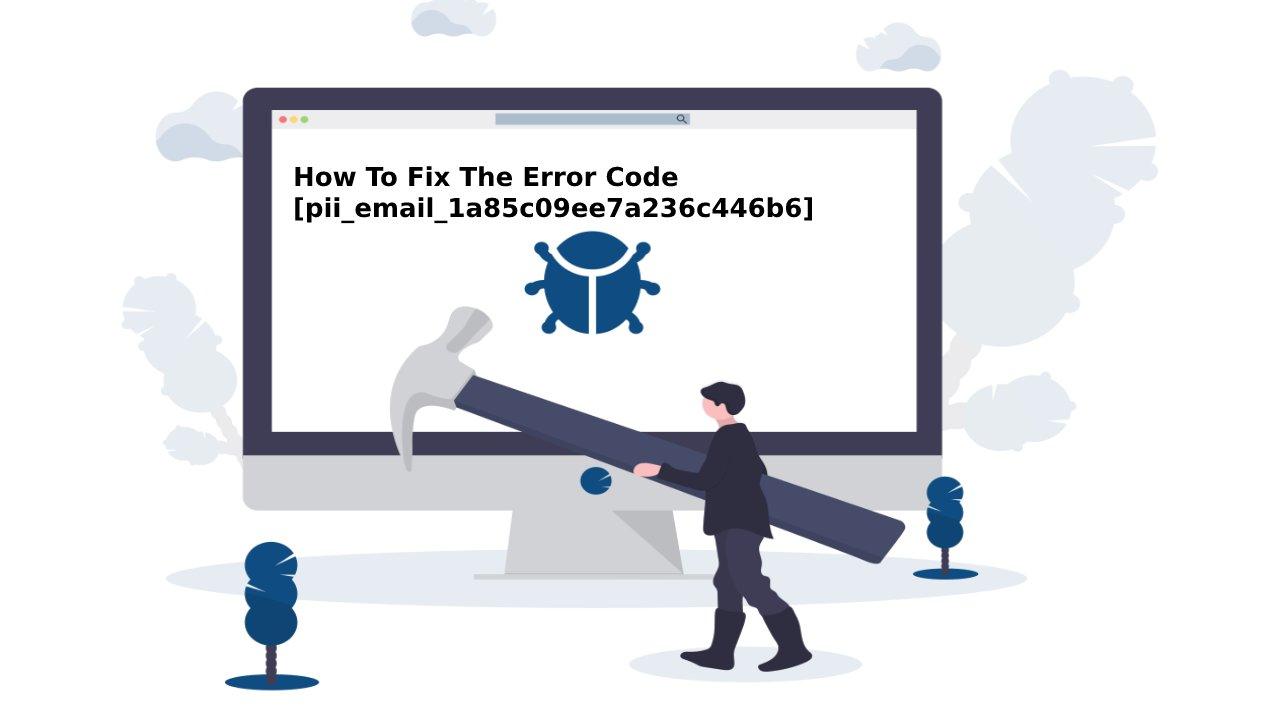 How To Fix The Error Code [pii_email_1a85c09ee7a236c446b6] and pii_email_1a85c09ee7a236c446b6